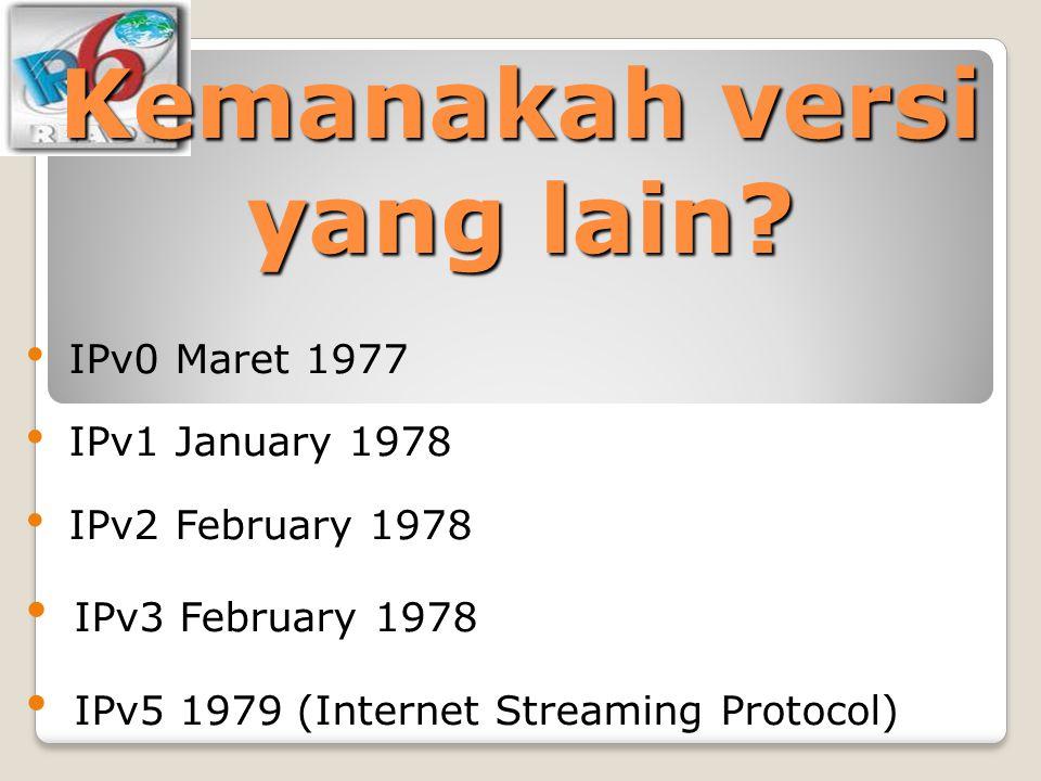 Kemanakah versi yang lain? IPv0 Maret 1977 IPv1 January 1978 IPv2 February 1978 IPv3 February 1978 IPv5 1979 (Internet Streaming Protocol)