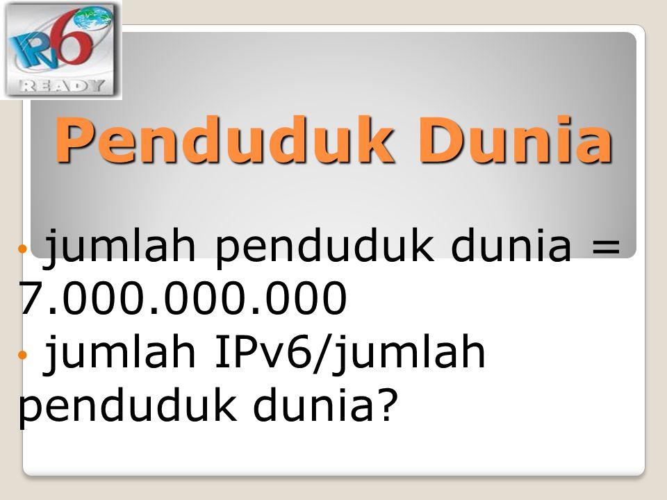 Penduduk Dunia jumlah penduduk dunia = 7.000.000.000 jumlah IPv6/jumlah penduduk dunia?