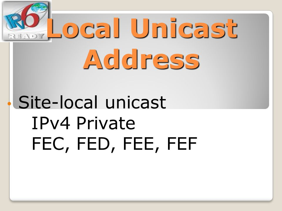 Local Unicast Address Site-local unicast IPv4 Private FEC, FED, FEE, FEF