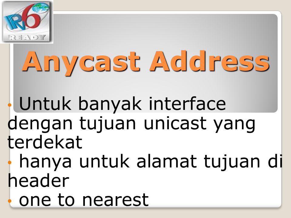 Anycast Address Untuk banyak interface dengan tujuan unicast yang terdekat hanya untuk alamat tujuan di header one to nearest