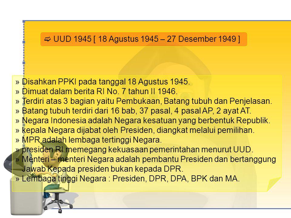  UUD 1945 [ 18 Agustus 1945 – 27 Desember 1949 ] » Disahkan PPKI pada tanggal 18 Agustus 1945.