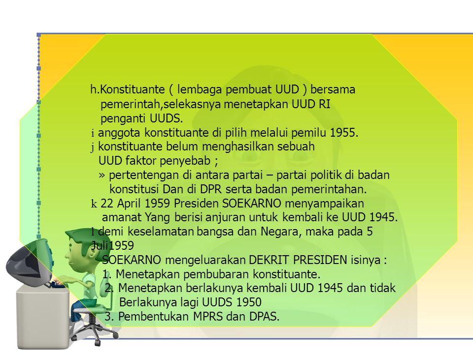 h.Konstituante ( lembaga pembuat UUD ) bersama pemerintah,selekasnya menetapkan UUD RI penganti UUDS.