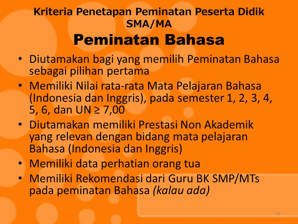Kriteria Penetapan Peminatan Peserta Didik SMA/MA Peminatan Bahasa Diutamakan bagi yang memilih Peminatan Bahasa sebagai pilihan pertama Memiliki Nilai rata-rata Mata Pelajaran Bahasa (Indonesia dan Inggris), pada semester 1, 2, 3, 4, 5, 6, dan UN ≥ 7,00 Diutamakan memiliki Prestasi Non Akademik yang relevan dengan bidang mata pelajaran Bahasa (Indonesia dan Inggris) Memiliki data perhatian orang tua Memiliki Rekomendasi dari Guru BK SMP/MTs pada peminatan Bahasa (kalau ada) 30