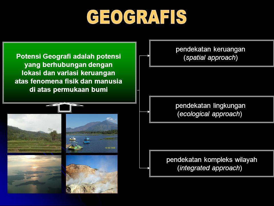 Potensi Geografi adalah potensi yang berhubungan dengan lokasi dan variasi keruangan atas fenomena fisik dan manusia di atas permukaan bumi pendekatan keruangan (spatial approach) pendekatan lingkungan (ecological approach) pendekatan kompleks wilayah (integrated approach)