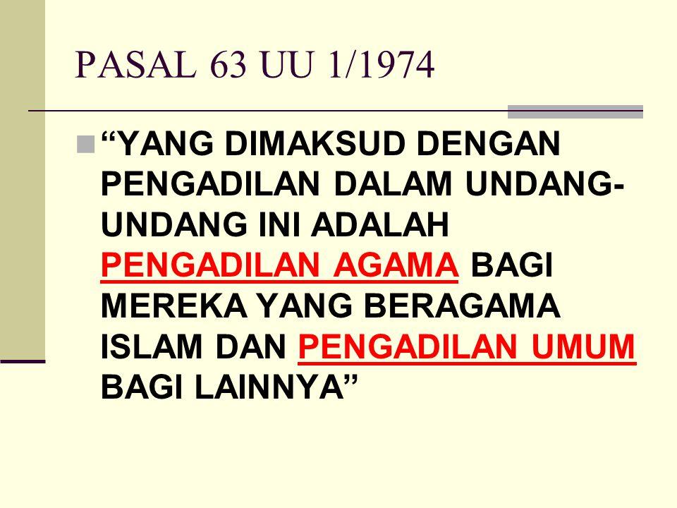 """PASAL 63 UU 1/1974 """"YANG DIMAKSUD DENGAN PENGADILAN DALAM UNDANG- UNDANG INI ADALAH PENGADILAN AGAMA BAGI MEREKA YANG BERAGAMA ISLAM DAN PENGADILAN UM"""