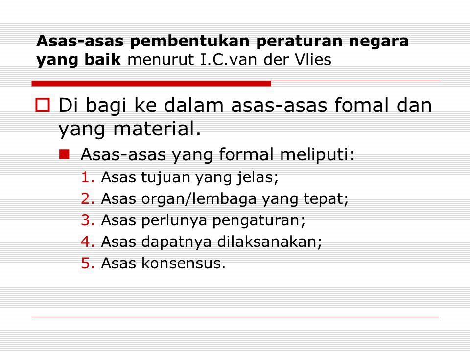 Asas-asas pembentukan peraturan negara yang baik menurut I.C.van der Vlies  Di bagi ke dalam asas-asas fomal dan yang material.