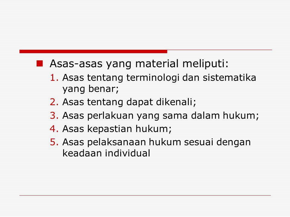 Asas-asas yang material meliputi: 1.Asas tentang terminologi dan sistematika yang benar; 2.Asas tentang dapat dikenali; 3.Asas perlakuan yang sama dalam hukum; 4.Asas kepastian hukum; 5.Asas pelaksanaan hukum sesuai dengan keadaan individual