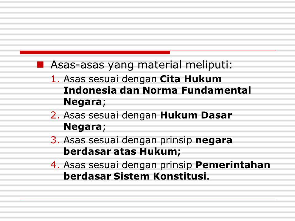 Asas-asas yang material meliputi: 1.Asas sesuai dengan Cita Hukum Indonesia dan Norma Fundamental Negara; 2.Asas sesuai dengan Hukum Dasar Negara; 3.Asas sesuai dengan prinsip negara berdasar atas Hukum; 4.Asas sesuai dengan prinsip Pemerintahan berdasar Sistem Konstitusi.