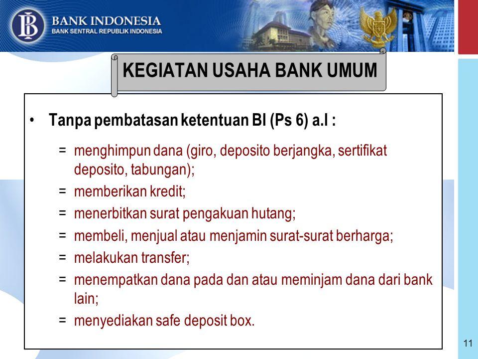 11 Tanpa pembatasan ketentuan BI (Ps 6) a.l : =menghimpun dana (giro, deposito berjangka, sertifikat deposito, tabungan); =memberikan kredit; =menerbitkan surat pengakuan hutang; =membeli, menjual atau menjamin surat-surat berharga; =melakukan transfer; =menempatkan dana pada dan atau meminjam dana dari bank lain; =menyediakan safe deposit box.