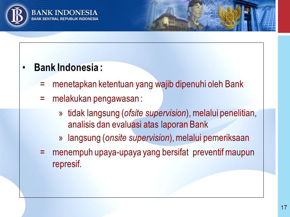 17 Bank Indonesia : =menetapkan ketentuan yang wajib dipenuhi oleh Bank =melakukan pengawasan : »tidak langsung ( ofsite supervision ), melalui penelitian, analisis dan evaluasi atas laporan Bank »langsung ( onsite supervision ), melalui pemeriksaan =menempuh upaya-upaya yang bersifat preventif maupun represif.