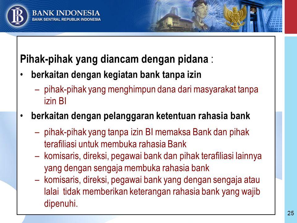 25 Pihak-pihak yang diancam dengan pidana : berkaitan dengan kegiatan bank tanpa izin –pihak-pihak yang menghimpun dana dari masyarakat tanpa izin BI berkaitan dengan pelanggaran ketentuan rahasia bank –pihak-pihak yang tanpa izin BI memaksa Bank dan pihak terafiliasi untuk membuka rahasia Bank –komisaris, direksi, pegawai bank dan pihak terafiliasi lainnya yang dengan sengaja membuka rahasia bank –komisaris, direksi, pegawai bank yang dengan sengaja atau lalai tidak memberikan keterangan rahasia bank yang wajib dipenuhi.