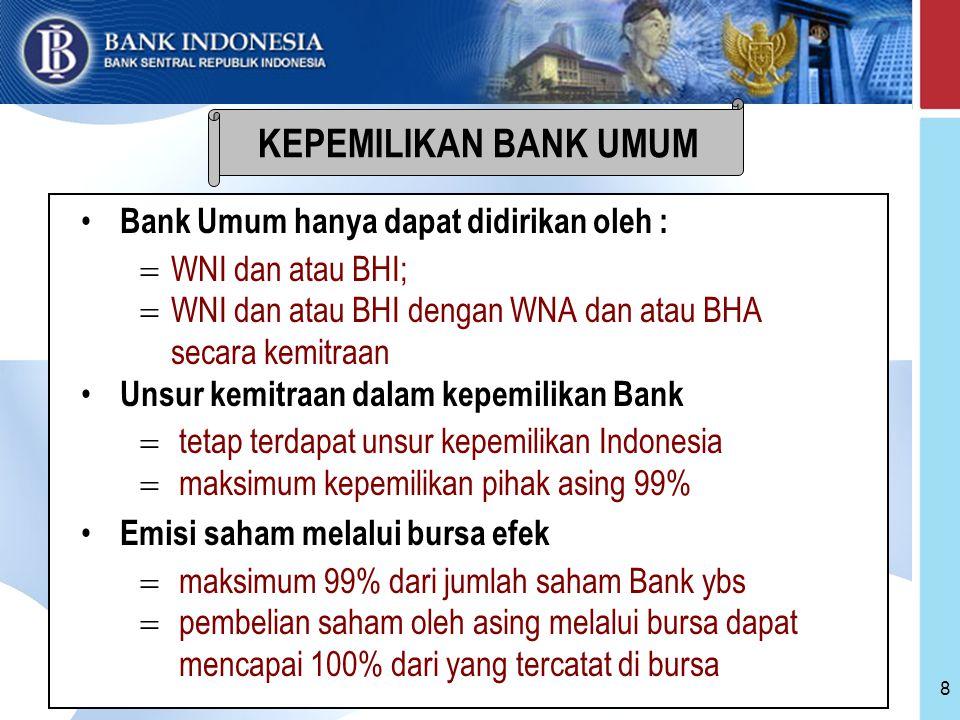 8 Bank Umum hanya dapat didirikan oleh :  WNI dan atau BHI;  WNI dan atau BHI dengan WNA dan atau BHA secara kemitraan Unsur kemitraan dalam kepemilikan Bank  tetap terdapat unsur kepemilikan Indonesia  maksimum kepemilikan pihak asing 99% Emisi saham melalui bursa efek  maksimum 99% dari jumlah saham Bank ybs  pembelian saham oleh asing melalui bursa dapat mencapai 100% dari yang tercatat di bursa KEPEMILIKAN BANK UMUM