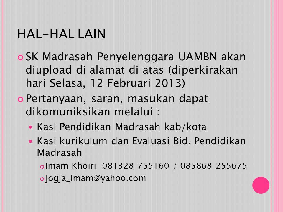 HAL-HAL LAIN SK Madrasah Penyelenggara UAMBN akan diupload di alamat di atas (diperkirakan hari Selasa, 12 Februari 2013) Pertanyaan, saran, masukan dapat dikomuniksikan melalui : Kasi Pendidikan Madrasah kab/kota Kasi kurikulum dan Evaluasi Bid.