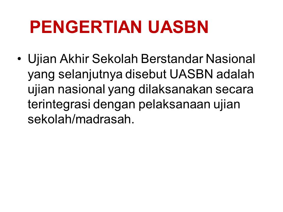 PENGERTIAN UASBN Ujian Akhir Sekolah Berstandar Nasional yang selanjutnya disebut UASBN adalah ujian nasional yang dilaksanakan secara terintegrasi de