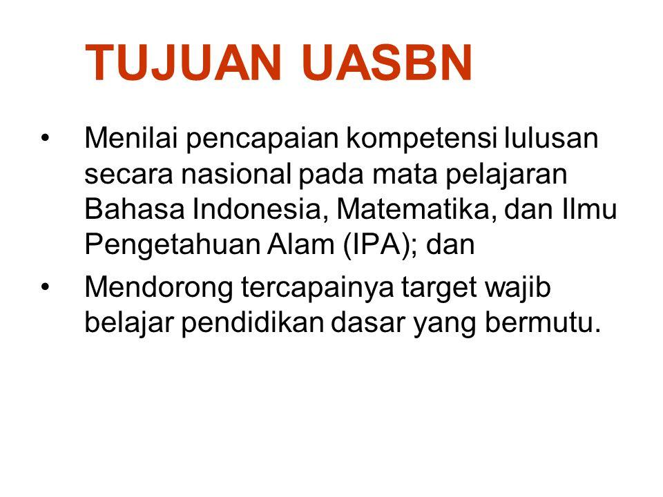 TUJUAN UASBN Menilai pencapaian kompetensi lulusan secara nasional pada mata pelajaran Bahasa Indonesia, Matematika, dan Ilmu Pengetahuan Alam (IPA);