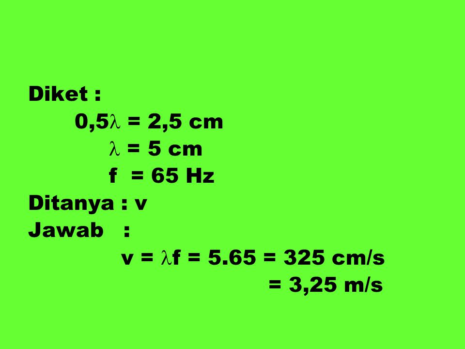 Diket : 0,5 = 2,5 cm = 5 cm f = 65 Hz Ditanya : v Jawab : v = f = 5.65 = 325 cm/s = 3,25 m/s
