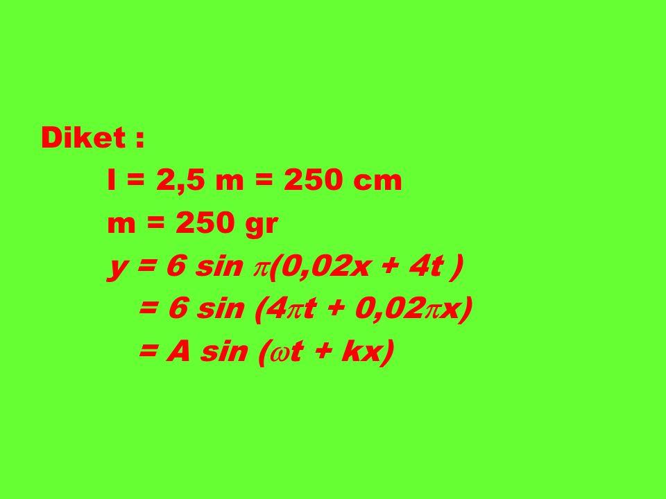 Diket : l = 2,5 m = 250 cm m = 250 gr y = 6 sin  (0,02x + 4t ) = 6 sin (4  t + 0,02  x) = A sin (  t + kx)