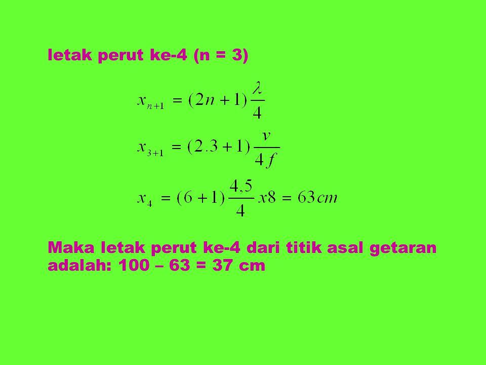 letak perut ke-4 (n = 3) Maka letak perut ke-4 dari titik asal getaran adalah: 100 – 63 = 37 cm