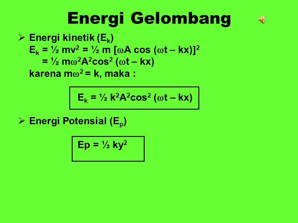 Energi Gelombang EEnergi kinetik (E k ) E k = ½ mv 2 = ½ m [  A cos (  t – kx)] 2 = ½ m  2 A 2 cos 2 (  t – kx) karena m  2 = k, maka : E k = ½