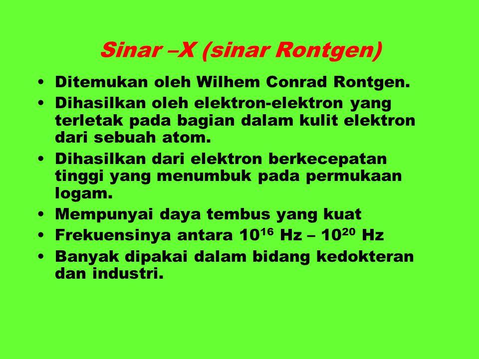 Sinar –X (sinar Rontgen) Ditemukan oleh Wilhem Conrad Rontgen. Dihasilkan oleh elektron-elektron yang terletak pada bagian dalam kulit elektron dari s