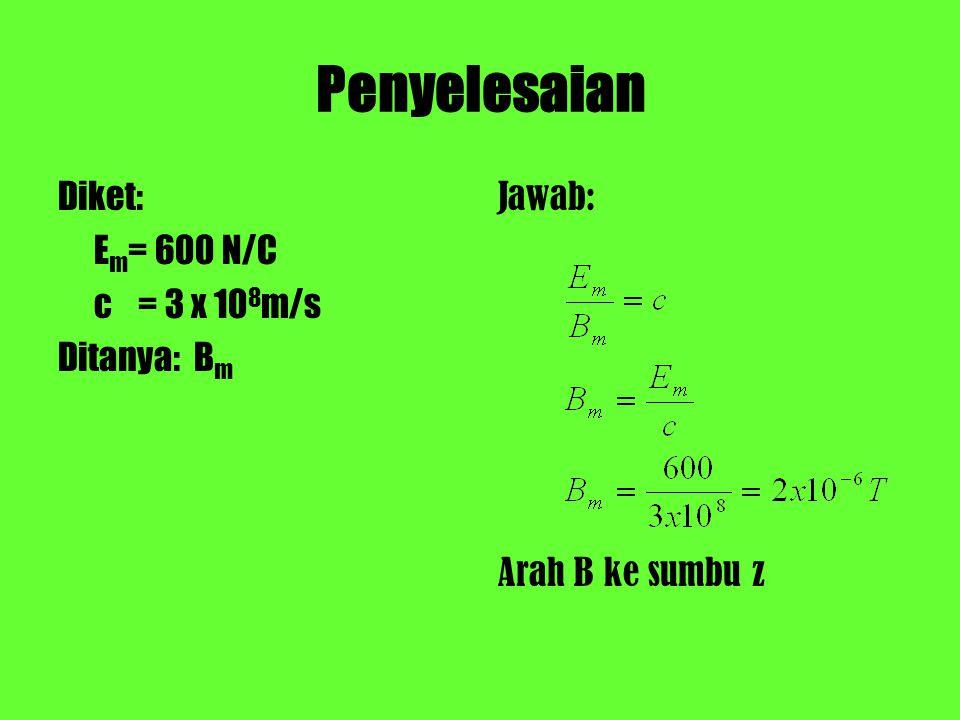 Penyelesaian Diket: E m = 600 N/C c = 3 x 10 8 m/s Ditanya: B m Jawab: Arah B ke sumbu z