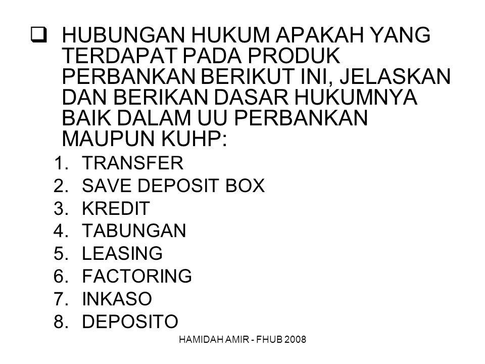 HAMIDAH AMIR - FHUB 2008  HUBUNGAN HUKUM APAKAH YANG TERDAPAT PADA PRODUK PERBANKAN BERIKUT INI, JELASKAN DAN BERIKAN DASAR HUKUMNYA BAIK DALAM UU PERBANKAN MAUPUN KUHP: 1.TRANSFER 2.SAVE DEPOSIT BOX 3.KREDIT 4.TABUNGAN 5.LEASING 6.FACTORING 7.INKASO 8.DEPOSITO