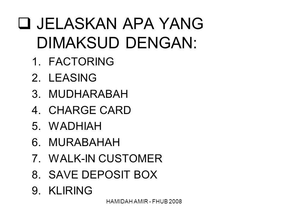 HAMIDAH AMIR - FHUB 2008  JELASKAN APA YANG DIMAKSUD DENGAN: 1.FACTORING 2.LEASING 3.MUDHARABAH 4.CHARGE CARD 5.WADHIAH 6.MURABAHAH 7.WALK-IN CUSTOMER 8.SAVE DEPOSIT BOX 9.KLIRING