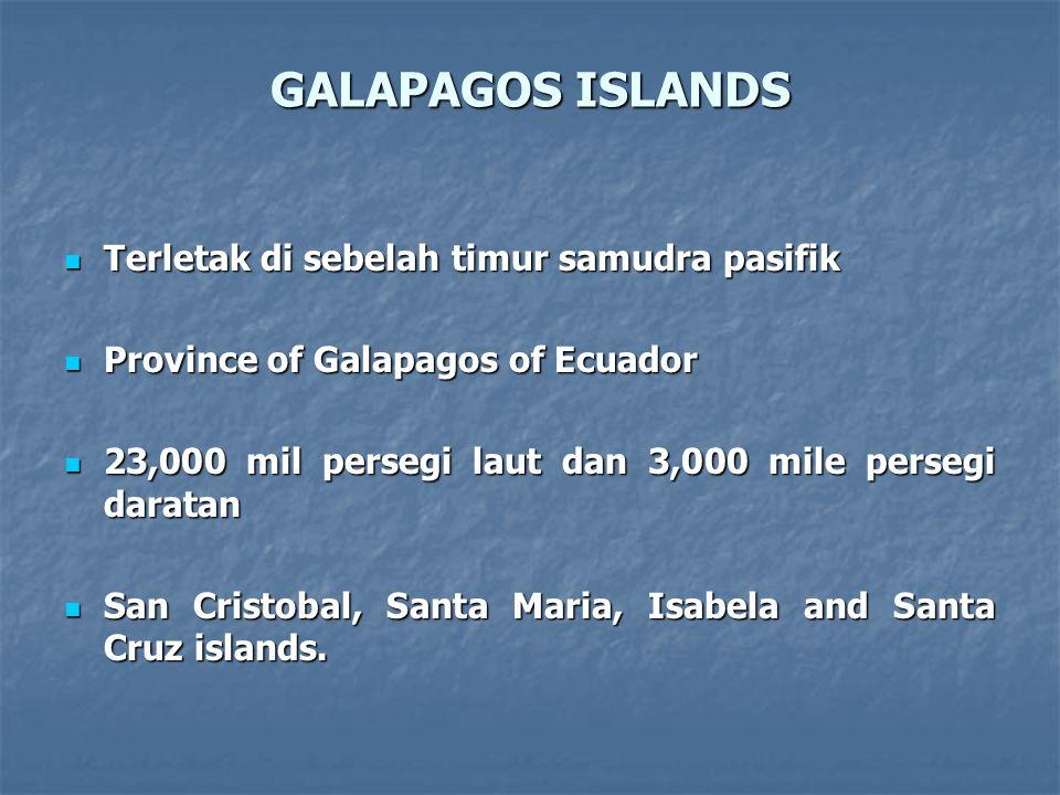 GALAPAGOS ISLANDS Terletak di sebelah timur samudra pasifik Terletak di sebelah timur samudra pasifik Province of Galapagos of Ecuador Province of Galapagos of Ecuador 23,000 mil persegi laut dan 3,000 mile persegi daratan 23,000 mil persegi laut dan 3,000 mile persegi daratan San Cristobal, Santa Maria, Isabela and Santa Cruz islands.