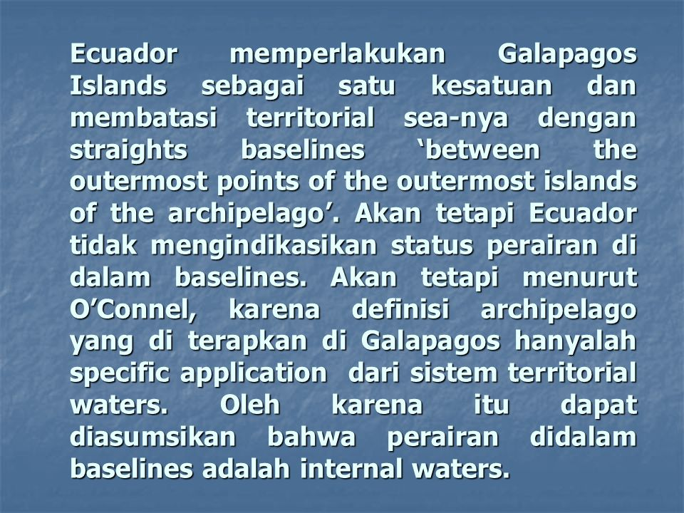 Ecuador memperlakukan Galapagos Islands sebagai satu kesatuan dan membatasi territorial sea-nya dengan straights baselines 'between the outermost points of the outermost islands of the archipelago'.
