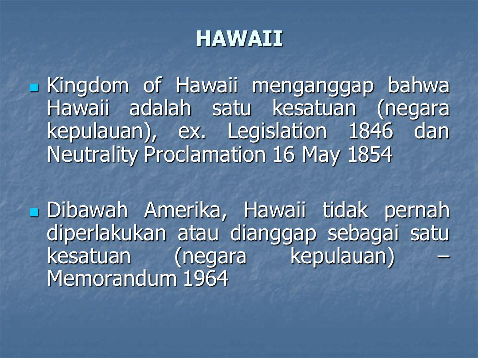 HAWAII Kingdom of Hawaii menganggap bahwa Hawaii adalah satu kesatuan (negara kepulauan), ex. Legislation 1846 dan Neutrality Proclamation 16 May 1854