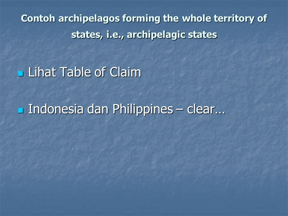 Contoh archipelagos forming the whole territory of states, i.e., archipelagic states Lihat Table of Claim Lihat Table of Claim Indonesia dan Philippin