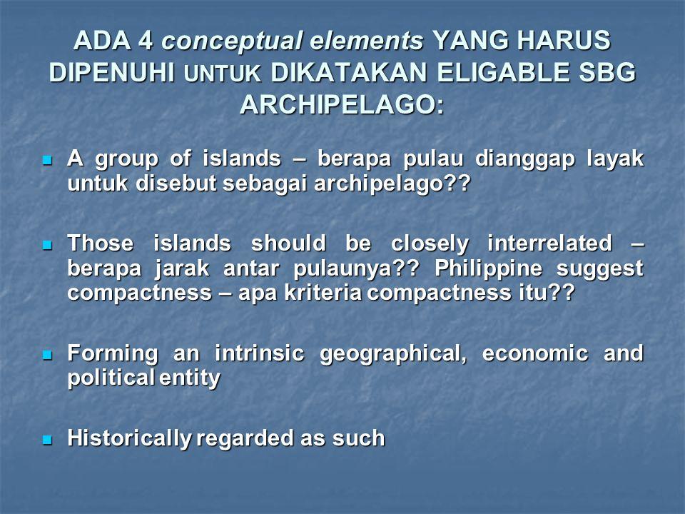 ADA 4 conceptual elements YANG HARUS DIPENUHI UNTUK DIKATAKAN ELIGABLE SBG ARCHIPELAGO: A group of islands – berapa pulau dianggap layak untuk disebut sebagai archipelago?.