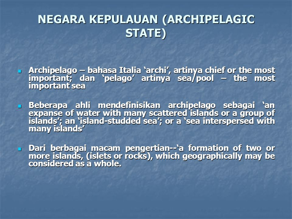 NEGARA KEPULAUAN (ARCHIPELAGIC STATE) Archipelago – bahasa Italia 'archi', artinya chief or the most important; dan 'pelago' artinya sea/pool – the most important sea Archipelago – bahasa Italia 'archi', artinya chief or the most important; dan 'pelago' artinya sea/pool – the most important sea Beberapa ahli mendefinisikan archipelago sebagai 'an expanse of water with many scattered islands or a group of islands'; an 'island-studded sea'; or a 'sea interspersed with many islands' Beberapa ahli mendefinisikan archipelago sebagai 'an expanse of water with many scattered islands or a group of islands'; an 'island-studded sea'; or a 'sea interspersed with many islands' Dari berbagai macam pengertian--'a formation of two or more islands, (islets or rocks), which geographically may be considered as a whole.