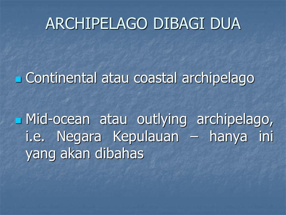 ARCHIPELAGO DIBAGI DUA Continental atau coastal archipelago Continental atau coastal archipelago Mid-ocean atau outlying archipelago, i.e.