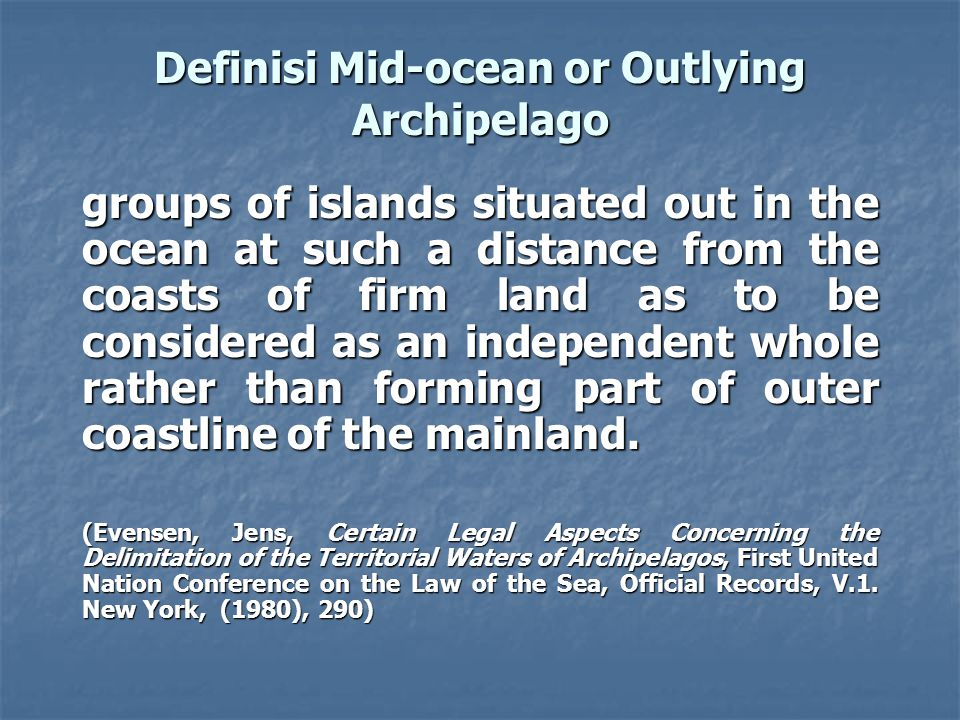 Definisi Mid-ocean or Outlying Archipelago groups of islands situated out in the ocean at such a distance from the coasts of firm land as to be consid