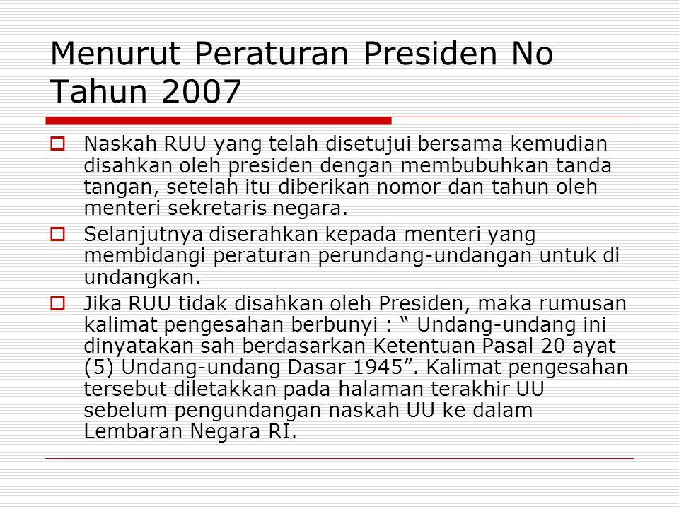 Menurut Peraturan Presiden No Tahun 2007  Naskah RUU yang telah disetujui bersama kemudian disahkan oleh presiden dengan membubuhkan tanda tangan, se