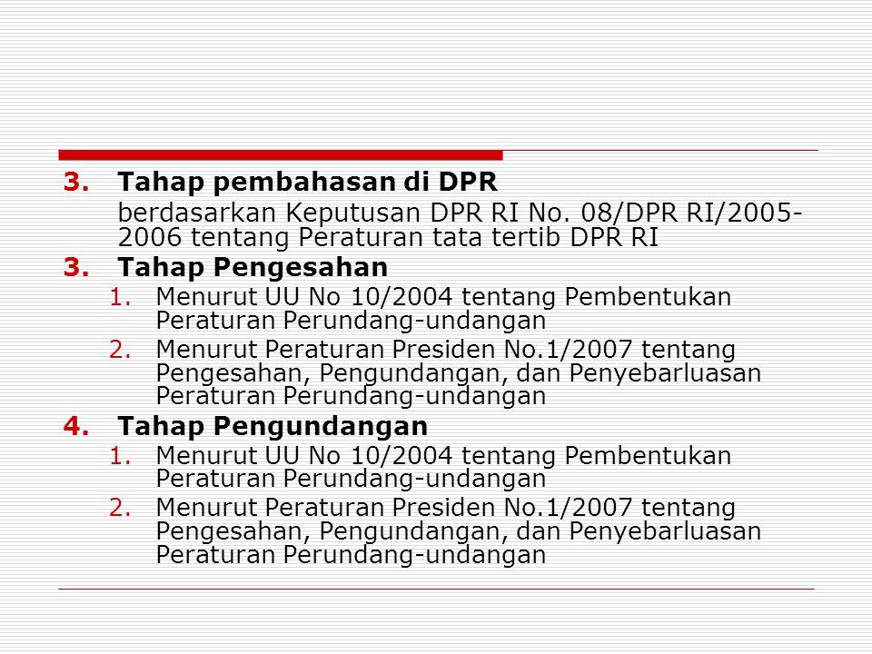 3.Tahap pembahasan di DPR berdasarkan Keputusan DPR RI No. 08/DPR RI/2005- 2006 tentang Peraturan tata tertib DPR RI 3.Tahap Pengesahan 1.Menurut UU N