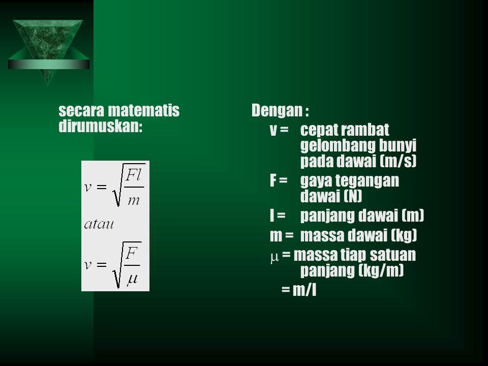 secara matematis dirumuskan: Dengan : v =cepat rambat gelombang bunyi pada dawai (m/s) F =gaya tegangan dawai (N) l =panjang dawai (m) m =massa dawai