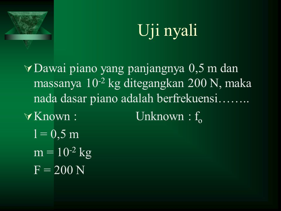 Uji nyali DDawai piano yang panjangnya 0,5 m dan massanya 10 -2 kg ditegangkan 200 N, maka nada dasar piano adalah berfrekuensi…….. KKnown :Unknow