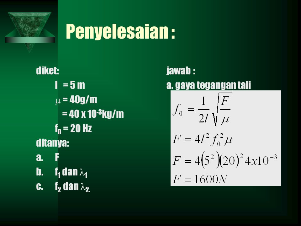 Penyelesaian : diket: l = 5 m  = 40g/m = 40 x 10 -3 kg/m f 0 = 20 Hz ditanya: a.F b.f 1 dan 1 c.f 2 dan 2. jawab : a. gaya tegangan tali