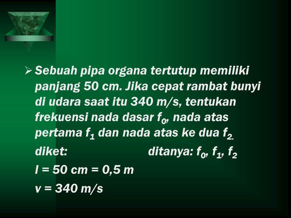 SSebuah pipa organa tertutup memiliki panjang 50 cm. Jika cepat rambat bunyi di udara saat itu 340 m/s, tentukan frekuensi nada dasar f 0, nada atas