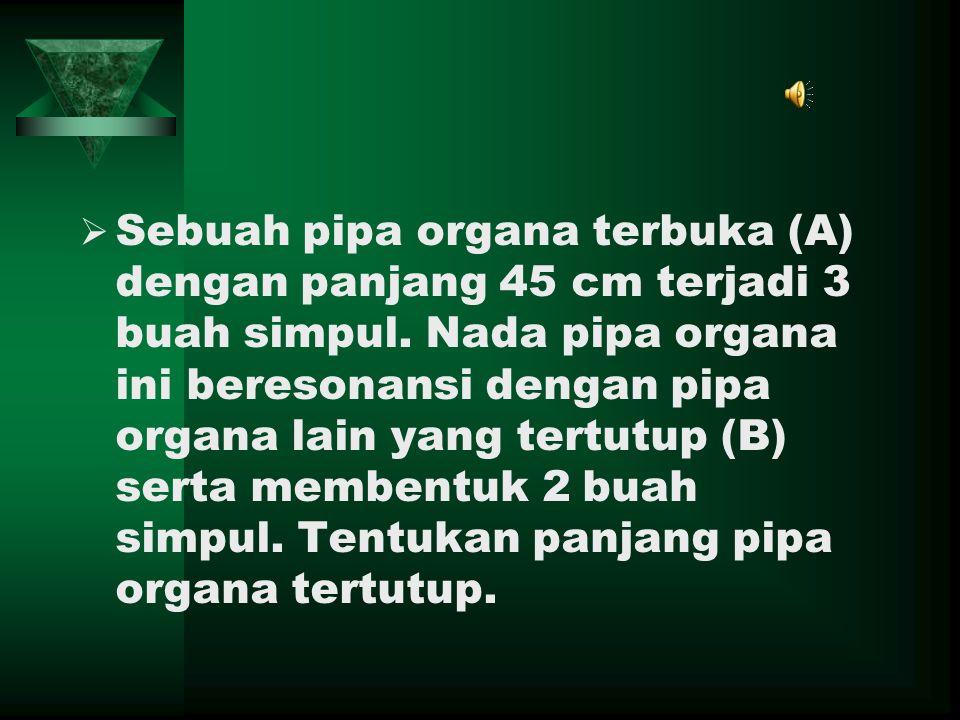 SSebuah pipa organa terbuka (A) dengan panjang 45 cm terjadi 3 buah simpul. Nada pipa organa ini beresonansi dengan pipa organa lain yang tertutup (