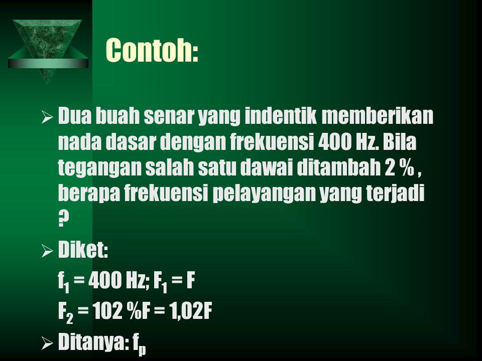 Contoh: DDua buah senar yang indentik memberikan nada dasar dengan frekuensi 400 Hz. Bila tegangan salah satu dawai ditambah 2 %, berapa frekuensi p