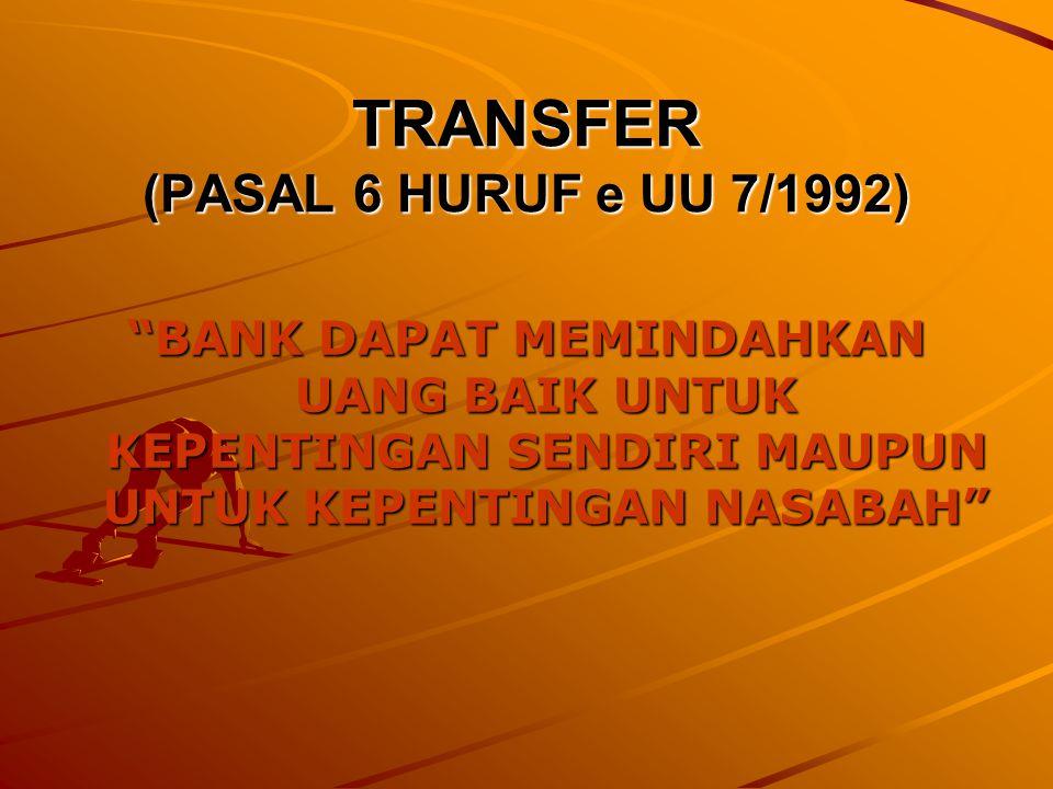 TRANSFER (PASAL 6 HURUF e UU 7/1992) BANK DAPAT MEMINDAHKAN UANG BAIK UNTUK KEPENTINGAN SENDIRI MAUPUN UNTUK KEPENTINGAN NASABAH