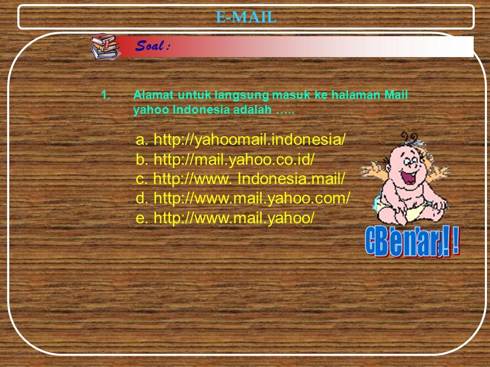 E-MAIL a. http://yahoomail.indonesia/ c. http://www. Indonesia.mail/ d. http://www.mail.yahoo.com/ e. http://www.mail.yahoo/ 1.Alamat untuk langsung m