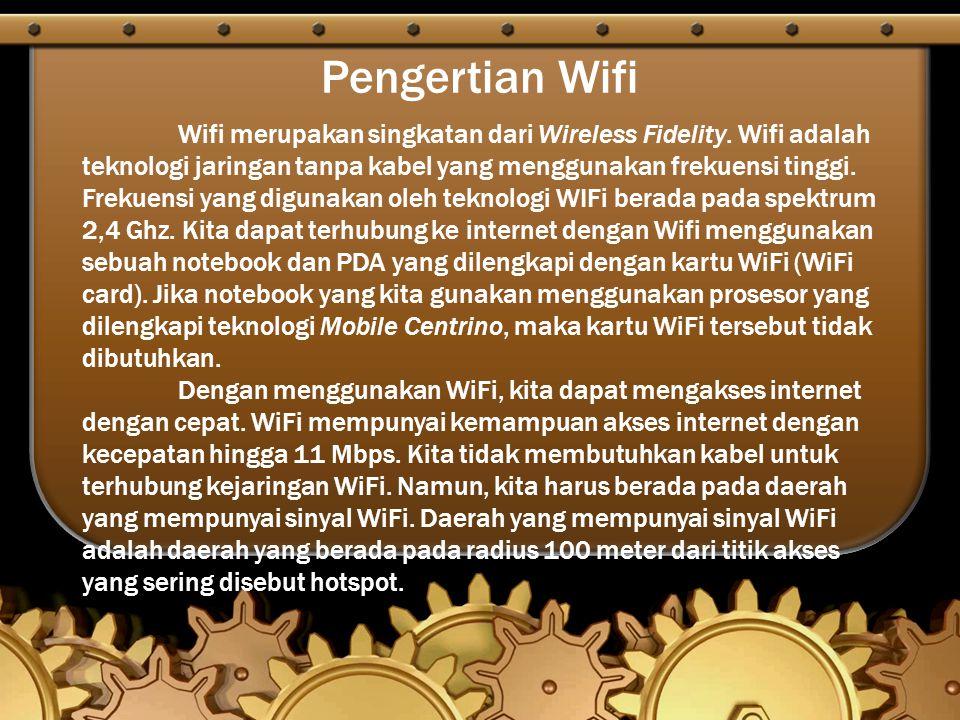 Pengertian Wifi Wifi merupakan singkatan dari Wireless Fidelity. Wifi adalah teknologi jaringan tanpa kabel yang menggunakan frekuensi tinggi. Frekuen