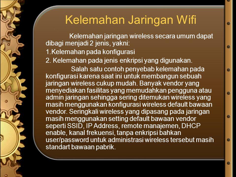 Kelemahan Jaringan Wifi Kelemahan jaringan wireless secara umum dapat dibagi menjadi 2 jenis, yakni: 1.Kelemahan pada konfigurasi 2. Kelemahan pada je