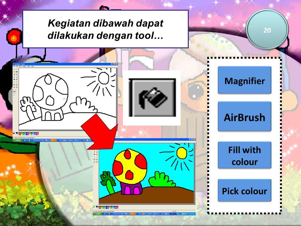 Kegiatan dibawah dapat dilakukan dengan tool… 20 Magnifier AirBrush Pick colour Fill with colour