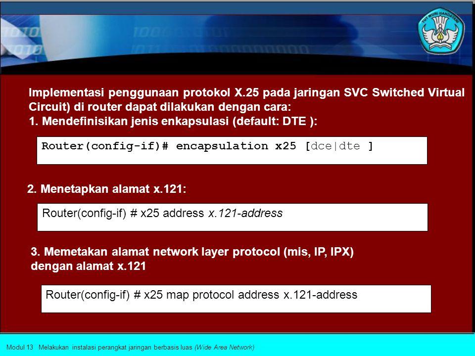 Protokol X.25 dan LAPB (Link Access Procedure Balanced) Pendekatan tradisional packet switching memungkinkan penggunaan X.25 yang tidak hanya menentukan interface user dari jaringan WAN, akan tetapi juga mempengaruhi desain internal jaringan, dengan beberapa pendekatan, yaitu : Modul 13 Melakukan instalasi perangkat jaringan berbasis luas (Wide Area Network) 1.
