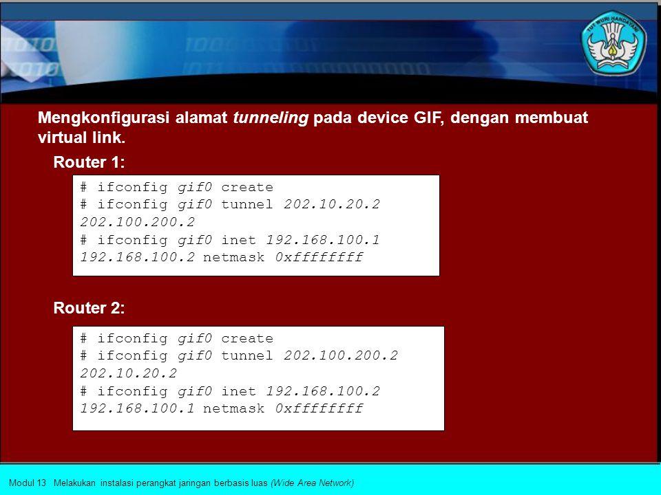 2.Membangun PC Router dengan menggunakan sistem operasi jaringan tertentu (dalam implementasi ini akan digunakan sistem operasi Linux) Router 1: # ifconfig eth0 192.168.100.2 netmask 255.255.255.0 # ifconfig eth1 202.10.20.2 netmask 255.255.255.240 # route add default gw 202.10.20.1 # ifconfig eth0 192.168.200.2 netmask 255.255.255.0 # ifconfig eth1 202.100.200.2 netmask 255.255.255.240 # route add default gw 202.100.200.1 Router 2: Modul 13 Melakukan instalasi perangkat jaringan berbasis luas (Wide Area Network)